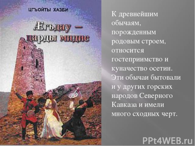 К древнейшим обычаям, порожденным родовым строем, относится гостеприимство и куначество осетин. Эти обычаи бытовали и у других горских народов Северного Кавказа и имели много сходных черт.