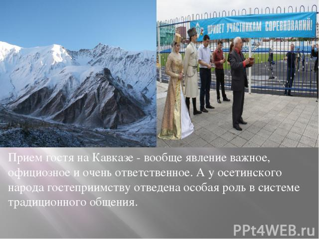 Прием гостя на Кавказе - вообще явление важное, официозное и очень ответственное. А у осетинского народа гостеприимству отведена особая роль в системе традиционного общения.