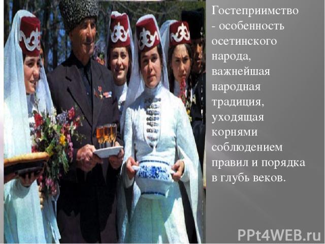 Гостеприимство - особенность осетинского народа, важнейшая народная традиция, уходящая корнями соблюдением правил и порядка в глубь веков.