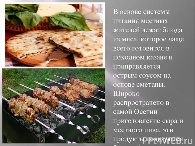 В основе системы питания местных жителей лежат блюда из мяса, которое чаще всего готовится в походном казане и приправляется острым соусом на основе сметаны. Широко распространено в самой Осетии приготовление сыра и местного пива, эти продукты польз…