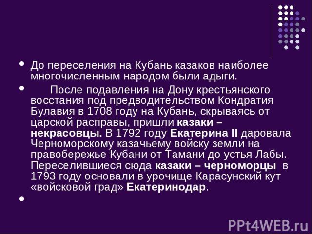 До переселения на Кубань казаков наиболее многочисленным народом были адыги. После подавления на Дону крестьянского восстания под предводительством Кондратия Булавия в 1708 году на Кубань, скрываясь от царской расправы, пришли казаки – некрасовцы. В…