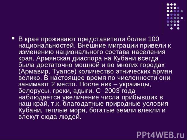 В крае проживают представители более 100 национальностей. Внешние миграции привели к изменению национального состава населения края. Армянская диаспора на Кубани всегда была достаточно мощной и во многих городах (Армавир, Туапсе) количество этническ…