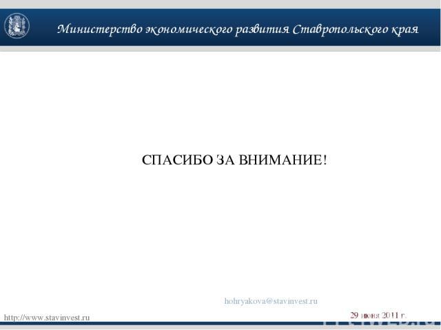 Министерство экономического развития Ставропольского края http://www.stavinvest.ru 29 июня 2011 г. СПАСИБО ЗА ВНИМАНИЕ! hohryakova@stavinvest.ru