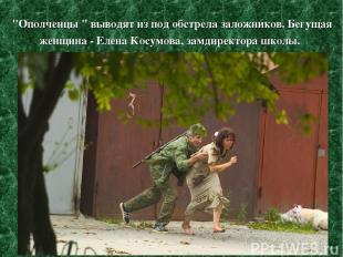"""""""Ополченцы """" выводят из под обстрела заложников. Бегущая женщина - Елена Косумов"""