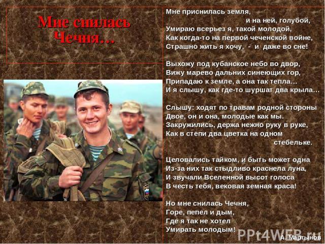 Мне снилась Чечня… Мне приснилась земля, и на ней, голубой, Умираю всерьез я, такой молодой, Как когда-то на первой чеченской войне, Страшно жить я хочу, - и даже во сне! Выхожу под кубанское небо во двор, Вижу марево дальних синеющих гор, Припадаю …