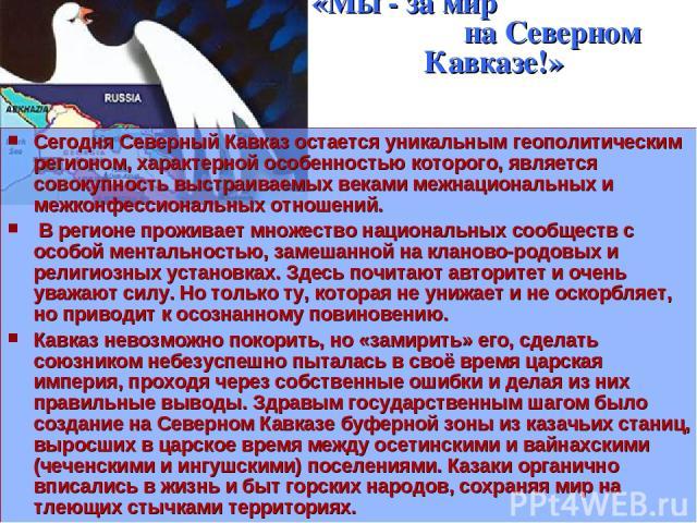 «Мы - за мир на Северном Кавказе!» Сегодня Северный Кавказ остается уникальным геополитическим регионом, характерной особенностью которого, является совокупность выстраиваемых веками межнациональных и межконфессиональных отношений. В регионе прожива…