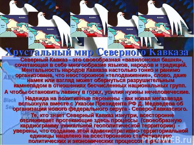 Хрустальный мир Северного Кавказа Северный Кавказ - это своеобразная «вавилонская башня», сочетающая в себе многообразие языков, народов и традиций. Ментальность народов Кавказа настолько тонко и ранимо организована, что неосторожное «телодвижение»,…