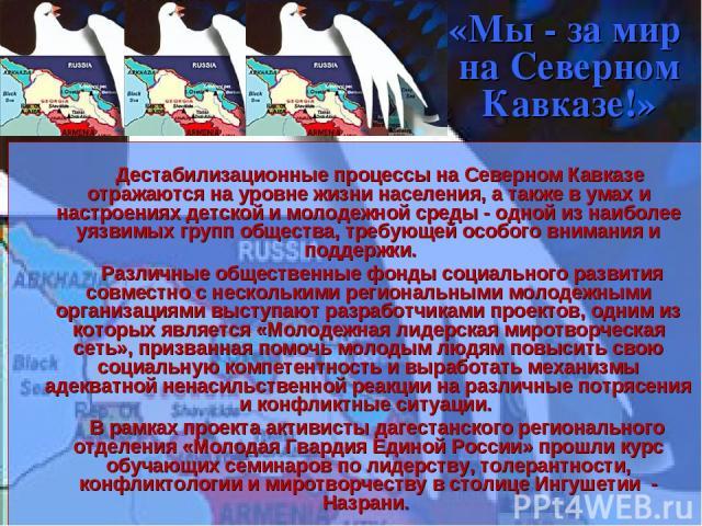 «Мы - за мир на Северном Кавказе!» Дестабилизационные процессы на Северном Кавказе отражаются на уровне жизни населения, а также в умах и настроениях детской и молодежной среды - одной из наиболее уязвимых групп общества, требующей особого внимания …