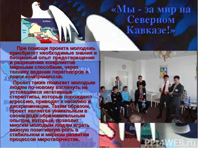 «Мы - за мир на Северном Кавказе!» При помощи проекта молодежь приобретет необходимые знания и бесценный опыт предотвращения и разрешения конфликтов мирными способами, через технику ведения переговоров и поиск компромиссов. Проект также помогает мол…