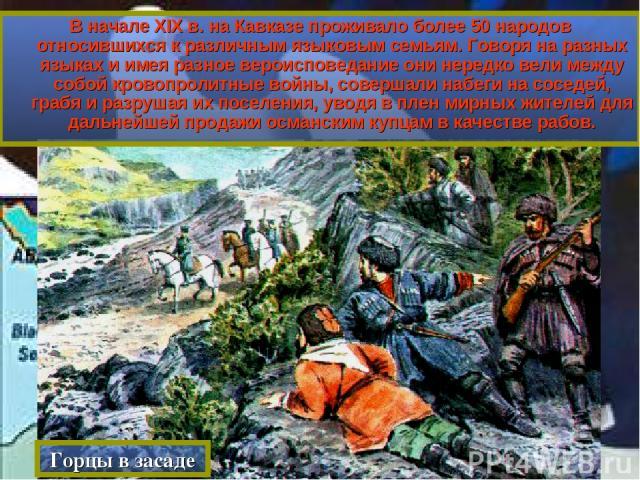 В начале XIX в. на Кавказе проживало более 50 народов относившихся к различным языковым семьям. Говоря на разных языках и имея разное вероисповедание они нередко вели между собой кровопролитные войны, совершали набеги на соседей, грабя и разрушая их…