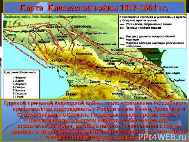 Главной причиной Кавказской войны стало стремление Российского правительства присоединить к России земли Чечни, Дагестана и Северо-Западного Кавказа. Горцы выступали против запрета царским правительством набегов, мобилизации для строительства дорог,…