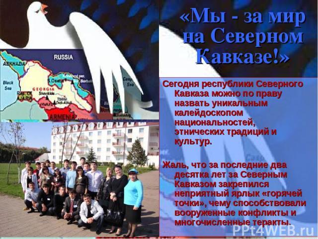 «Мы - за мир на Северном Кавказе!» Сегодня республики Северного Кавказа можно по праву назвать уникальным калейдоскопом национальностей, этнических традиций и культур. Жаль, что за последние два десятка лет за Северным Кавказом закрепился неприятный…