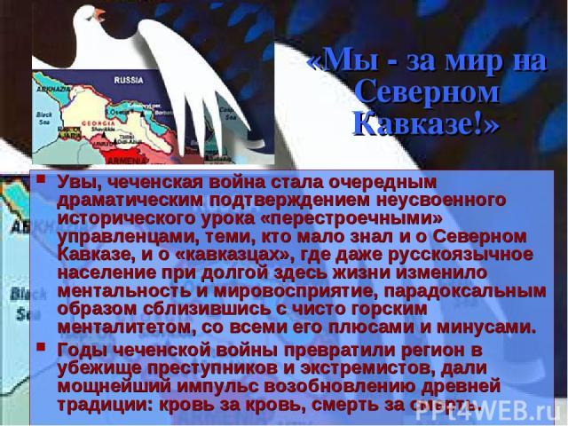 «Мы - за мир на Северном Кавказе!» Увы, чеченская война стала очередным драматическим подтверждением неусвоенного исторического урока «перестроечными» управленцами, теми, кто мало знал и о Северном Кавказе, и о «кавказцах», где даже русскоязычное на…