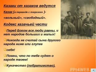 Казаки от казаков ведутся Казак (в переводе с тюрского )- «вольный», «свободный»