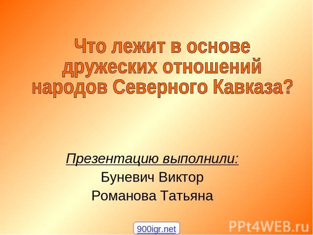 Презентацию выполнили: Буневич Виктор Романова Татьяна 900igr.net