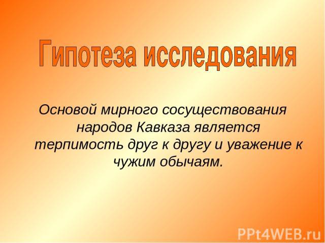 Основой мирного сосуществования народов Кавказа является терпимость друг к другу и уважение к чужим обычаям.