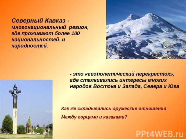 Северный Кавказ - многонациональный регион, где проживают более 100 национальностей и народностей. - это «геополетический перекресток», где сталкивались интересы многих народов Востока и Запада, Севера и Юга Как же складывались дружеские отношения М…