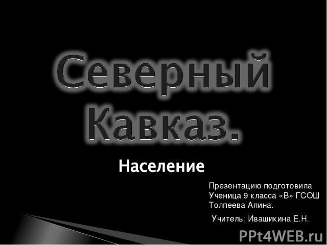 Презентацию подготовила Ученица 9 класса «В» ГСОШ Толпеева Алина. Учитель: Ивашикина Е.Н.