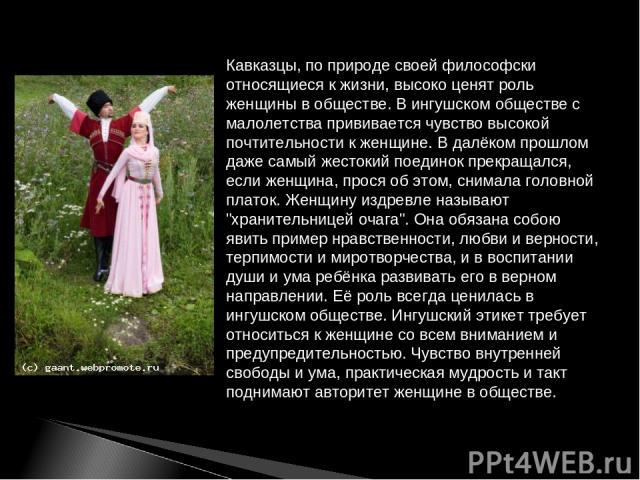 Кавказцы, по природе своей философски относящиеся к жизни, высоко ценят роль женщины в обществе. В ингушском обществе с малолетства прививается чувство высокой почтительности к женщине. В далёком прошлом даже самый жестокий поединок прекращался, есл…