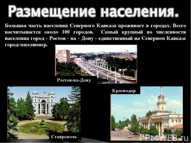 Большая часть населения Северного Кавказа проживает в городах. Всего насчитывается около 100 городов. Самый крупный по численности населения город - Ростов - на - Дону - единственный на Северном Кавказе город-миллионер. Краснодар Ставрополь Ростов-на-Дону
