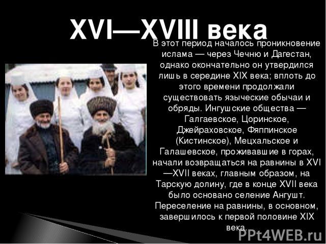 В этот период началось проникновение ислама— через Чечню и Дагестан, однако окончательно он утвердился лишь в середине XIX века; вплоть до этого времени продолжали существовать языческие обычаи и обряды. Ингушские общества— Галгаевское, Цоринское,…