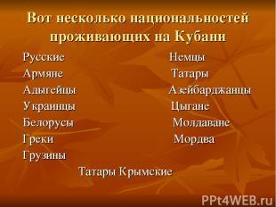 Вот несколько национальностей проживающих на Кубани Русские Немцы Армяне Татары