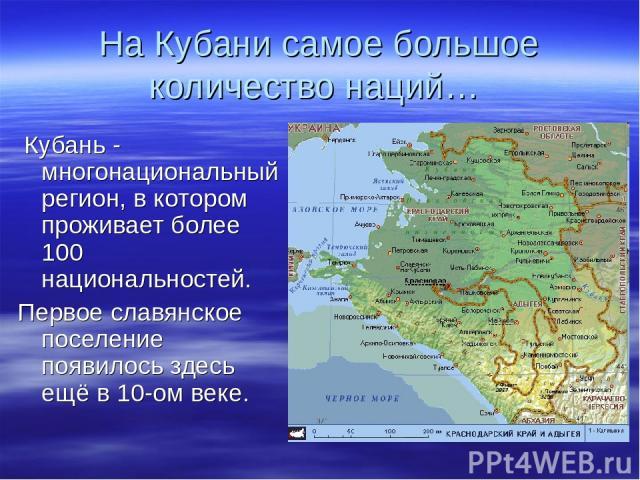 На Кубани самое большое количество наций… Кубань - многонациональный регион, в котором проживает более 100 национальностей. Первое славянское поселение появилось здесь ещё в 10-ом веке.