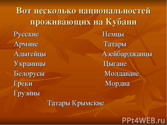 Вот несколько национальностей проживающих на Кубани Русские Немцы Армяне Татары Адыгейцы Азейбарджанцы Украинцы Цыгане Белорусы Молдаване Греки Мордва Грузины Татары Крымские