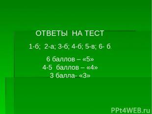 ОТВЕТЫ НА ТЕСТ 1-б; 2-а; 3-б; 4-б; 5-в; 6- б. 6 баллов – «5» 4-5 баллов – «4» 3