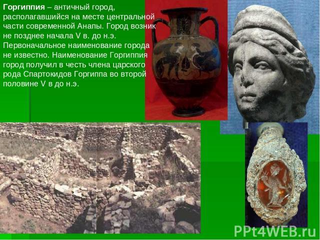 Горгиппия – античный город, располагавшийся на месте центральной части современной Анапы. Город возник не позднее начала V в. до н.э. Первоначальное наименование города не известно. Наименование Горгиппия город получил в честь члена царского рода Сп…