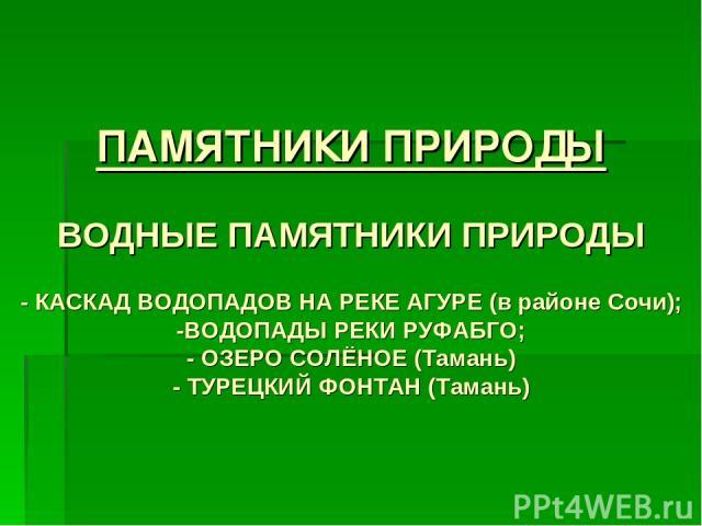 ПАМЯТНИКИ ПРИРОДЫ ВОДНЫЕ ПАМЯТНИКИ ПРИРОДЫ - КАСКАД ВОДОПАДОВ НА РЕКЕ АГУРЕ (в районе Сочи); -ВОДОПАДЫ РЕКИ РУФАБГО; - ОЗЕРО СОЛЁНОЕ (Тамань) - ТУРЕЦКИЙ ФОНТАН (Тамань)