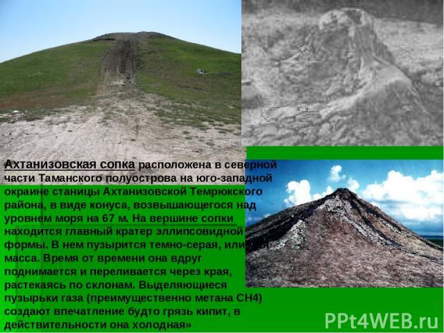 Ахтанизовская сопка расположена в северной части Таманского полуострова на юго-западной окраине станицы Ахтанизовской Темрюкского района, в виде конуса, возвышающегося над уровнем моря на 67 м. На вершине сопки находится главный кратер эллипсовидной…