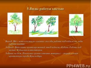 5.Виды работы кистью Вывод: Мы с вами вспомнили основные способы работы над пейз