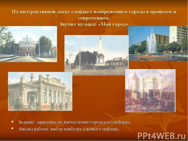 На интерактивной доске слайды с изображением города в прошлом и современном. Звучит музыка: «Мой город» Задание: зарисовка по впечатлению городского пейзажа. Анализ работы: выбор наиболее удачного пейзажа.