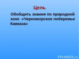 Цель Обобщить знания по природной зоне «Черноморское побережье Кавказа»