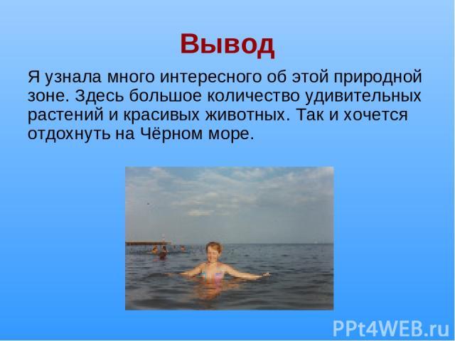 Вывод Я узнала много интересного об этой природной зоне. Здесь большое количество удивительных растений и красивых животных. Так и хочется отдохнуть на Чёрном море.