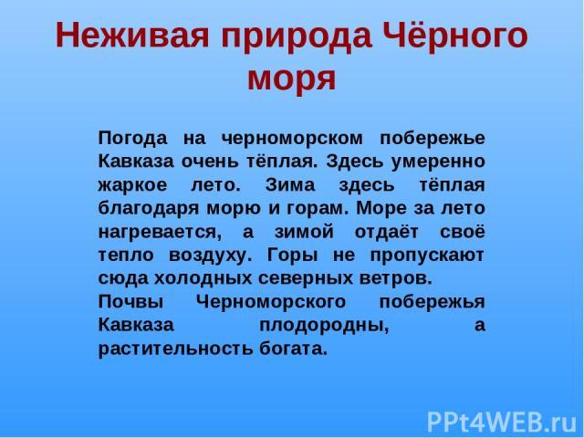 Неживая природа Чёрного моря Погода на черноморском побережье Кавказа очень тёплая. Здесь умеренно жаркое лето. Зима здесь тёплая благодаря морю и горам. Море за лето нагревается, а зимой отдаёт своё тепло воздуху. Горы не пропускают сюда холодных с…