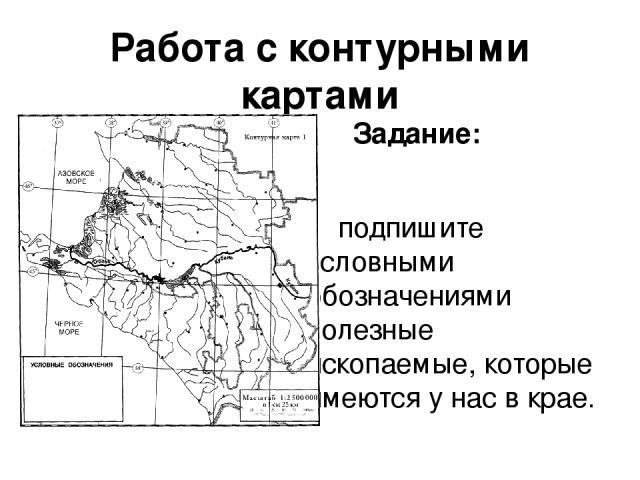 Работа с контурными картами Задание: подпишите условными обозначениями полезные ископаемые, которые имеются у нас в крае.