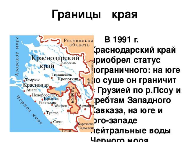 Границы края В 1991 г. Краснодарский край приобрел статус пограничного: на юге по суше он граничит с Грузией по р.Псоу и хребтам Западного Кавказа, на юге и юго-западе нейтральные воды Черного моря отделяют территорию края от Турции, Болгарии и Румы…