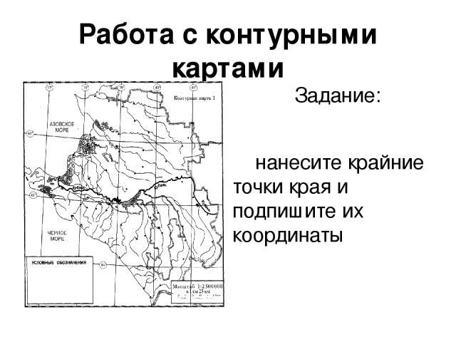 Работа с контурными картами Задание: нанесите крайние точки края и подпишите их координаты