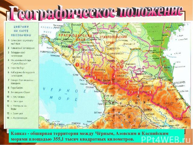 Кавказ - обширная территория между Чёрным, Азовским и Каспийским морями площадью 355,1 тысяч квадратных километров. Черное море Каспийское море Азовское море Большой Кавказ Кумо-Маныческая впадина Ставропольская возвышенность Прикубанская низменност…