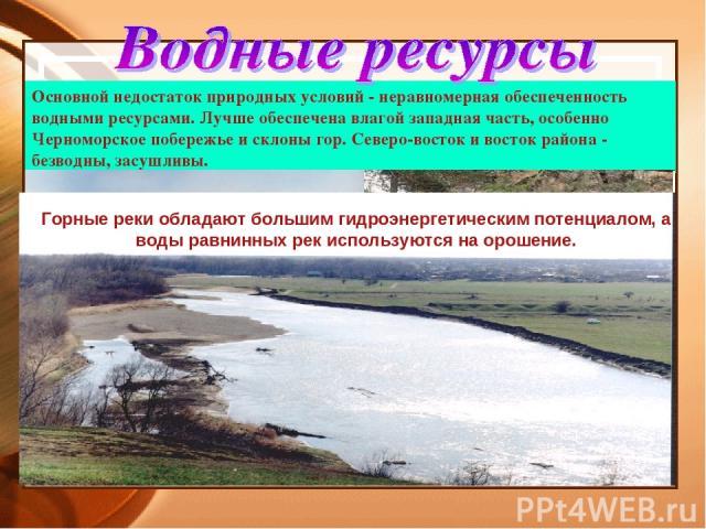 Основной недостаток природных условий - неравномерная обеспеченность водными ресурсами. Лучше обеспечена влагой западная часть, особенно Черноморское побережье и склоны гор. Северо-восток и восток района - безводны, засушливы. Горные реки обладают б…