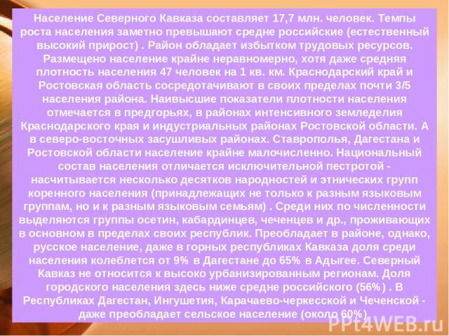 Население Северного Кавказа составляет 17,7 млн. человек. Темпы роста населения заметно превышают средне российские (естественный высокий прирост) . Район обладает избытком трудовых ресурсов. Размещено население крайне неравномерно, хотя даже средня…