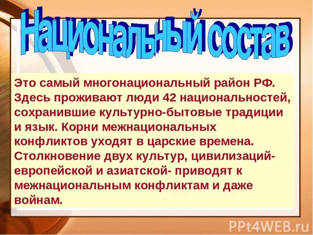 Это самый многонациональный район РФ. Здесь проживают люди 42 национальностей, сохранившие культурно-бытовые традиции и язык. Корни межнациональных конфликтов уходят в царские времена. Столкновение двух культур, цивилизаций- европейской и азиатской-…