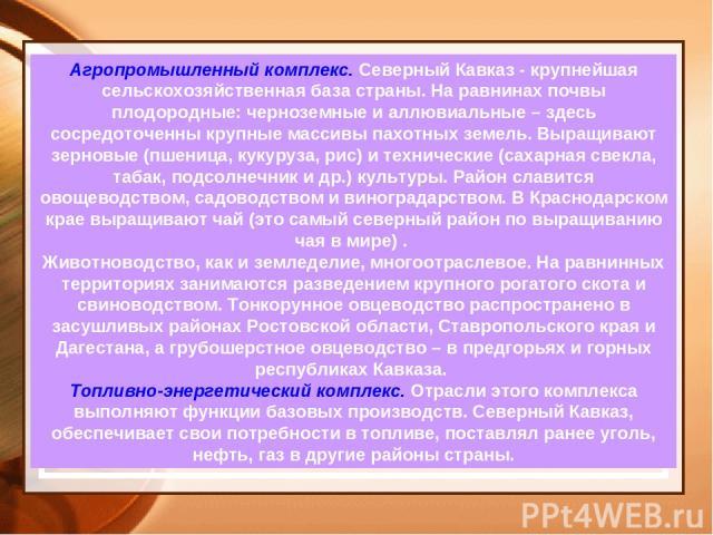 Агропромышленный комплекс. Северный Кавказ - крупнейшая сельскохозяйственная база страны. На равнинах почвы плодородные: черноземные и аллювиальные – здесь сосредоточенны крупные массивы пахотных земель. Выращивают зерновые (пшеница, кукуруза, рис) …