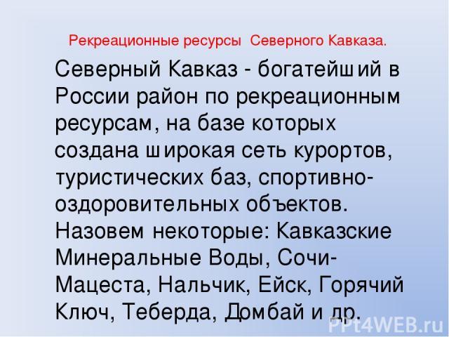 Рекреационные ресурсы Северного Кавказа. Северный Кавказ - богатейший в России район по рекреационным ресурсам, на базе которых создана широкая сеть курортов, туристических баз, спортивно-оздоровительных объектов. Назовем некоторые: Кавказские Минер…