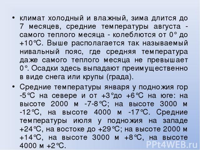 климат холодный и влажный, зима длится до 7 месяцев, средние температуры августа - самого теплого месяца - колеблются от 0° до +10°С. Выше располагается так называемый нивальный пояс, где средняя температура даже самого теплого месяца не превышает 0…