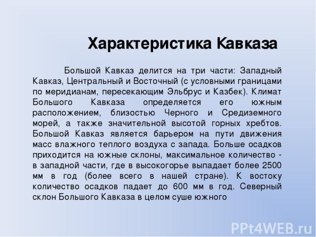 Характеристика Кавказа Большой Кавказ делится на три части: Западный Кавказ, Центральный и Восточный (с условными границами по меридианам, пересекающим Эльбрус и Казбек). Климат Большого Кавказа определяется его южным расположением, близостью Черног…