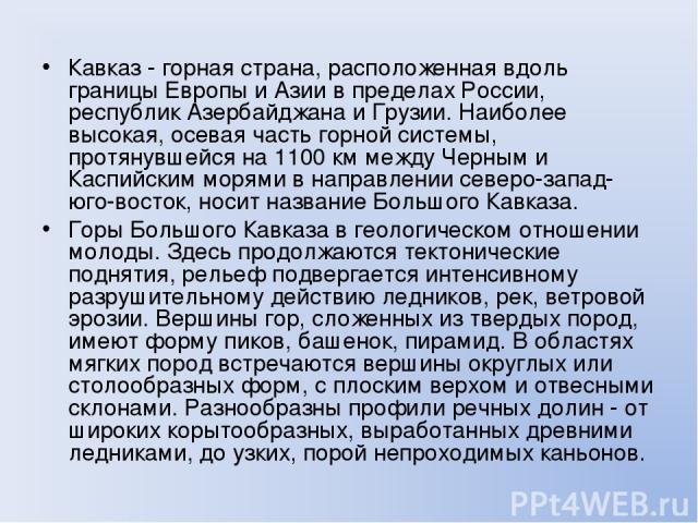 Кавказ - горная страна, расположенная вдоль границы Европы и Азии в пределах России, республик Азербайджана и Грузии. Наиболее высокая, осевая часть горной системы, протянувшейся на 1100 км между Черным и Каспийским морями в направлении северо-запад…