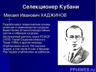 Селекционер Кубани Михаил Иванович ХАДЖИНОВ Разрабатывал теоретические основы се